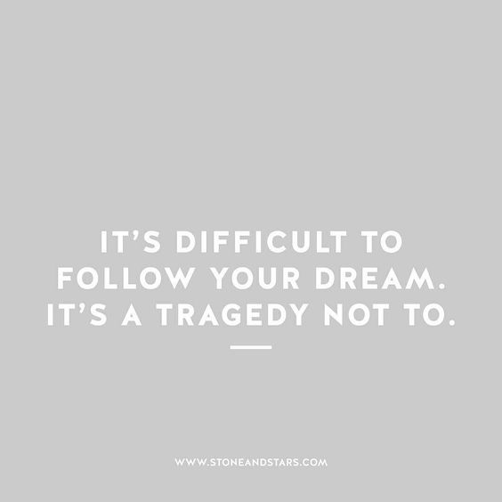 It's difficult to follow your dream. It's a tragedy not to.: