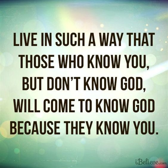 Live in such a way that those who know you, but don't know God, will come to know God because they know you.: