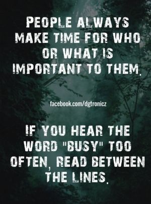 """People always make time for who or what is important to them. if you hear the word """"busy"""" too often, read between the lines. facebook.com/dgtronicz"""