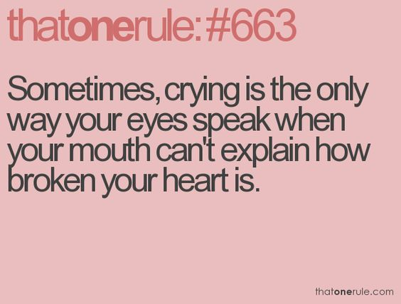 """""""Sometimes, crying is the only way your eyes speak when your mouth can't explain how broken your heart is. """""""
