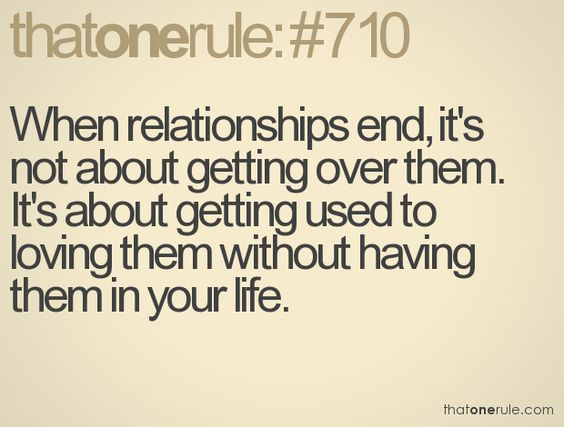 When relationships end, it's not about getting over the. It's about getting used to loving them without having them in your life.
