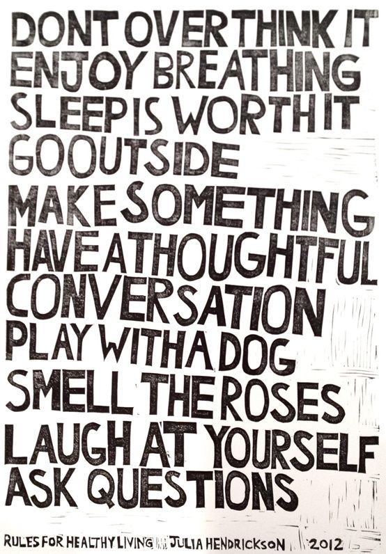 <3 don't overthink it. enjoy breathing. sleep is worth it. go outside. make something. have a thoughtful conversation. play with a dog. smell the roses. laugh at yourself. ask questions. <3