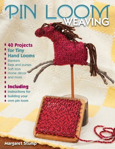Pin Loom Weaving: 40 Projects for Tiny Hand Looms by Margaret Stump