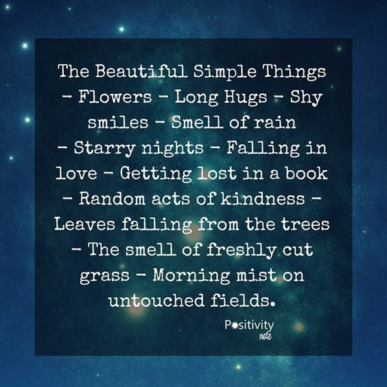 The Beautiful Simple Things - Flowers - Long Hugs - Shy smiles - Smell of rain - Starry nights - Falling in love - Getting lost in a book - Random acts of kindness - Leaves falling from the trees - The smell of freshly cut grass - Morning mist on untouched fields. #positiviytnote #positivity #inspiration