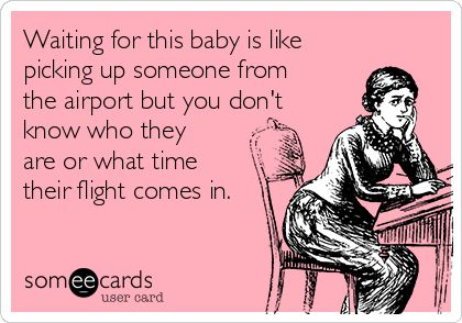 Waiting for this baby is like picking up someone from the airport but you don't know who they are or what time their flight comes in.: