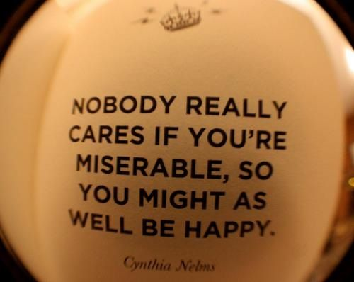 """""""Nobody really cares if your miserable, so you might as well be happy.""""  Cynthia Nebus"""