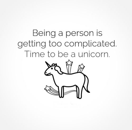 Being a person is getting too complicated. Time to be a unicorn. #funny #quotes
