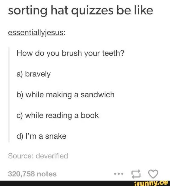 Very true, but I legit read books while I'm cleaning my teeth.... Safe to say I'm Ravenclaw