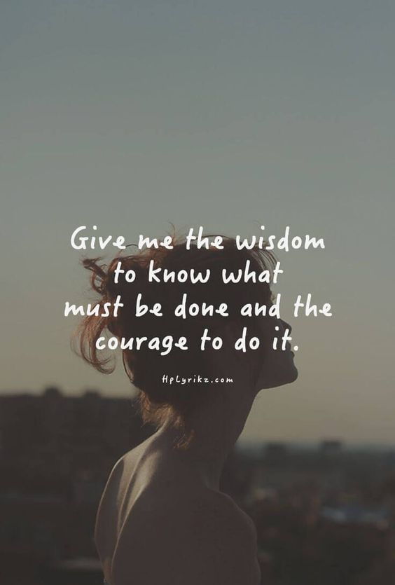 Give me the wisdom to know what must be done and the courage to do it.: