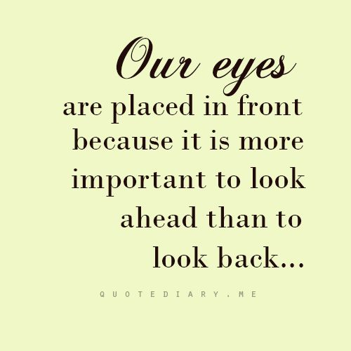 Our eyes are placed in front because it is more important to look ahead than to look back... #quote: