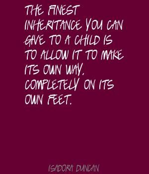 The finest inheritance you can give to a child is Quote by Isadora Duncan  http://www.lushquotes.com/quote/isadora-duncan_MTU0NDU0.html