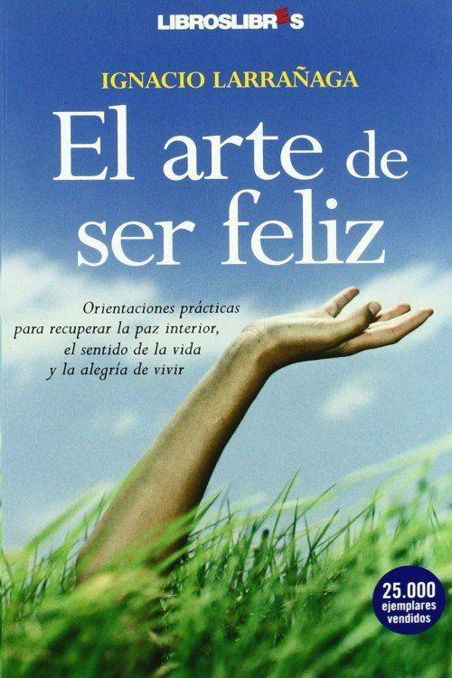 Descargar El Arte De Ser Feliz Ignacio Larrañaga En Pdf Libros Geniales Ser Feliz Alegría De Vivir Feliz