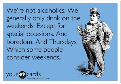 Funny Confession Ecard: We're not alcoholics. We generally only drink on the weekends. Except for special occasions. And boredom. And Thursdays. Which some people consider weekends...