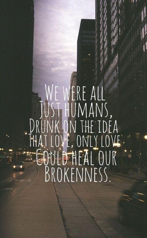We were all just humans drunk on the idea that love, only love, could heal our brokenness.    wir sind alle nur menschen, berauscht von der idee, dass liebe, einzig liebe unsere Gebrochenheit heilen könnte   