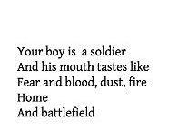 """""""Seu garoto é um soldado E sua boca tem gosto de Medo e sangue, poeira, fogo Lar E campo de batalha""""."""