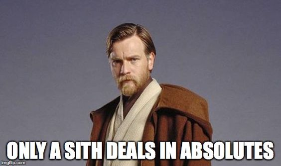 only a sith deals in absolutes: