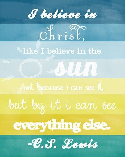 I believe in Christ, like I believe in the sun not because I can see it but by it I can see everything else. CS Lewis
