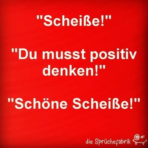 Musst scheiße positiv denken du Positive Sprüche