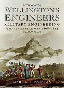 Wellingtons Engineers: Military Engineering In The Peninsular War 1808-1814