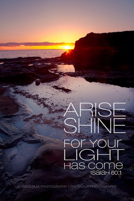 """Arise, shine, for your light has come, and the glory of the Lord rises upon you"" (Isaiah 60:1, NIV)."