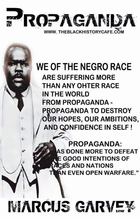 "Propaganda | We of the Negro race are suffering more than any other race in the world from propaganda - propaganda to destroy our hopes, our ambitions, and confidence in self! Propaganda: ""Has done more to defeat the god intentions of races and nations than even open warfare."" --Marcus Garvey"