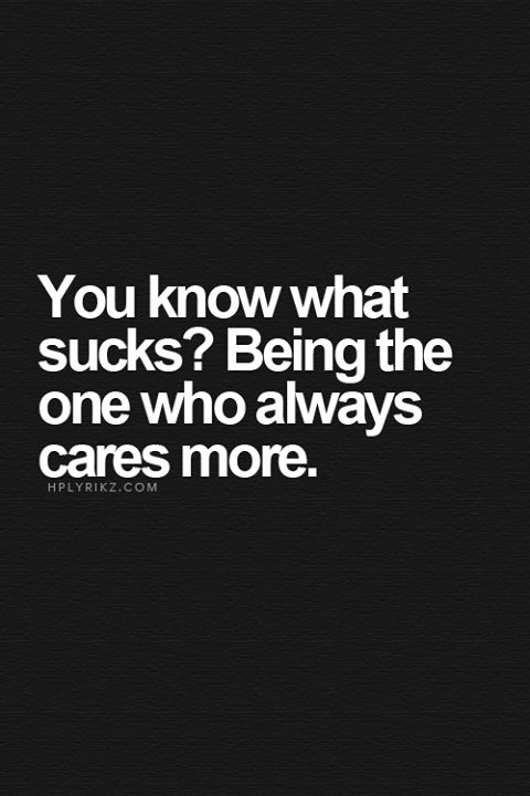 You know what sucks? Being the one who always cares more.