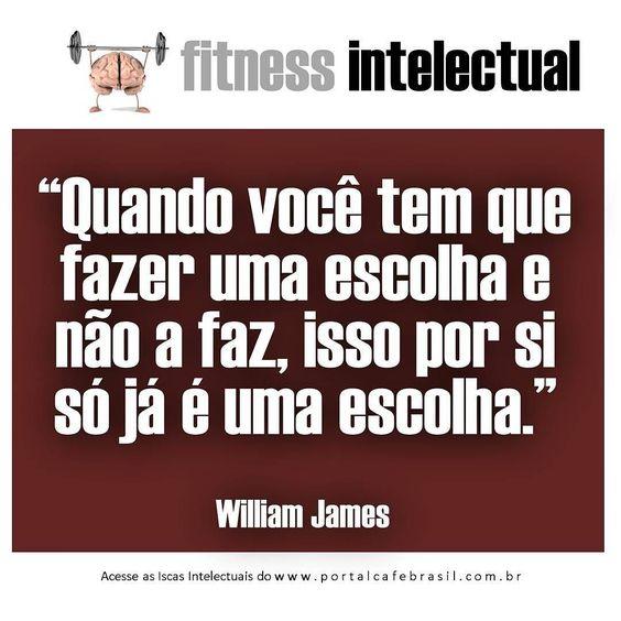 Quando você tem que fazer uma escolha e não a faz isso por si só já é uma escolha. #WilliamJames #IscasIntelectuais #FitnessIntelectual #CafeBrasil