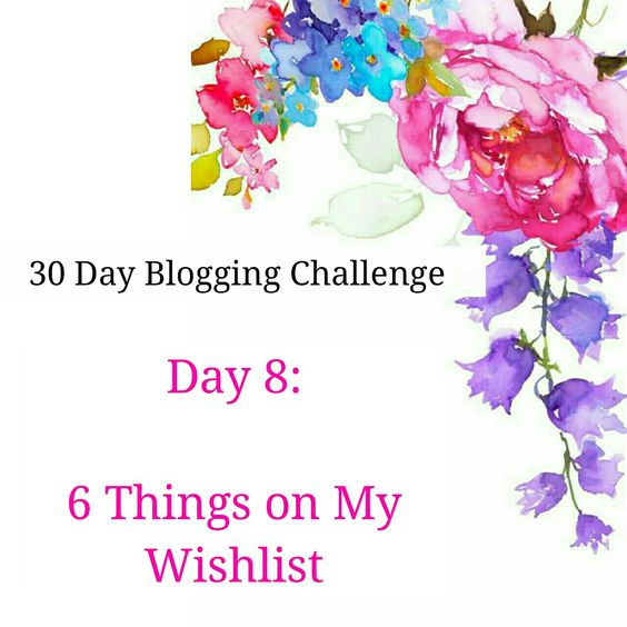 Blogging Challenge Day 8 | 6 Things Currently On My Wishlist