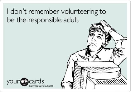 I don't remember volunteering to be the responsible adult. | Reminders Ecard