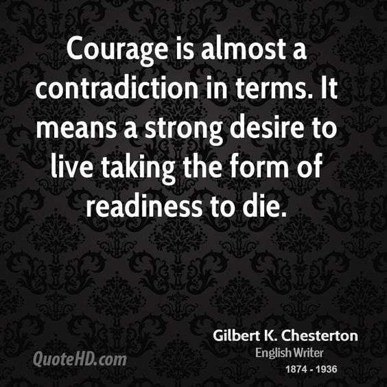 """""""Courage is almost a contradiction in terms. It means a strong desire to live taking the form of a readiness to die."""" - GK Chesterton"""