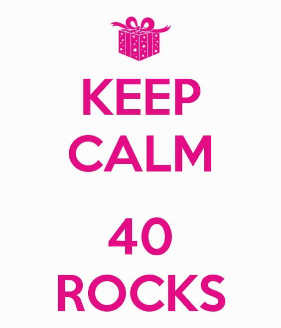 KEEP CALM 40 ROCKS See, for all of the moms out there who hate being 40, your not old, trust me. 12, is old.