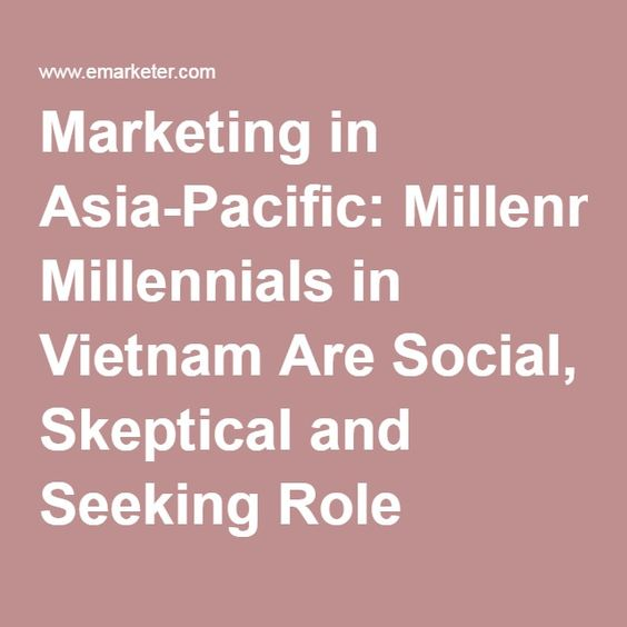 Marketing in Asia-Pacific: Millennials in Vietnam Are Social, Skeptical and Seeking Role Models - eMarketer