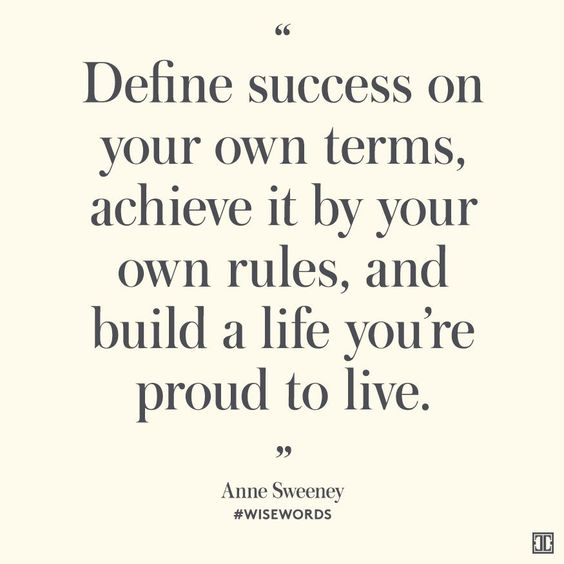 """SUB: Success is in the eye of the beholder. """"Define success on your own terms, achieve it by your own rules, and build a life you're proud to live."""" — Anne Sweeney"""