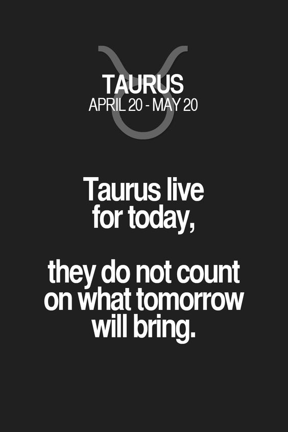 Taurus live for today, they do not count on what tomorrow will bring. Taurus | Taurus Quotes | Taurus Zodiac Signs