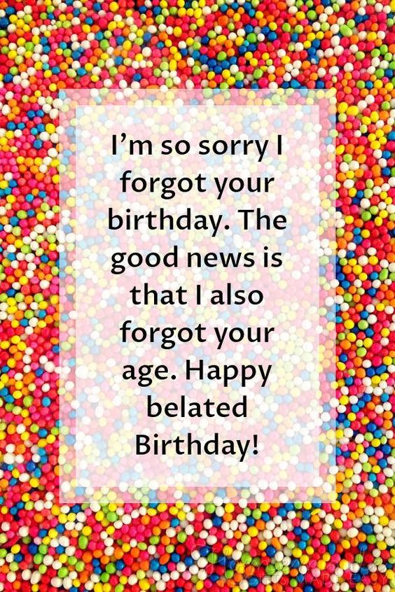 Happy Birthday images | I'm so sorry I forgot your birthday. The good news is that I also forgot your age. Happy belated Birthday!