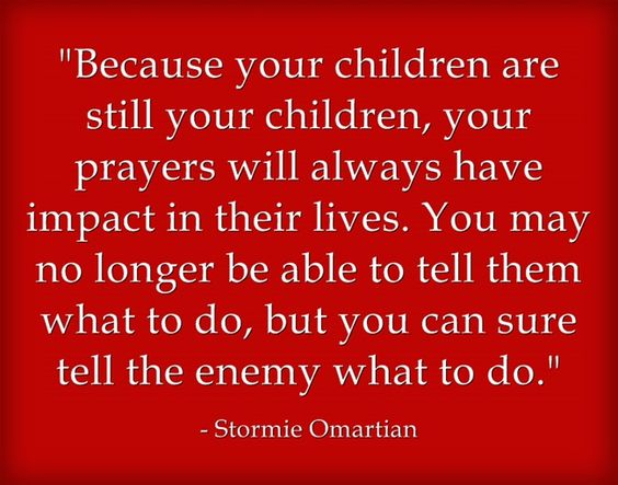 Because your children are still your children, your prayers will always have impact in their lives.  You may no longer be able to tell them what to do, but you can sure tell the enemy what to do. ~ Stormie Omartian