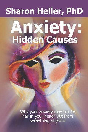 """Anxiety: Hidden Causes: Why your anxiety may not be """"all in your head"""" but from something physical by Sharon Heller, http://www.amazon.ca/dp/B006OZKGK4/ref=cm_sw_r_pi_dp_A9csvb0F5T9FC"""
