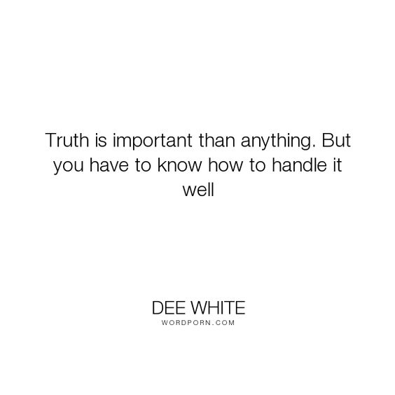 "Dee White - ""Truth is important than anything. But you have to know how to handle it well"". truth"