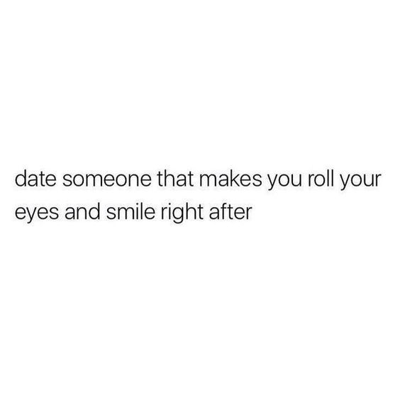 Date Someone That Makes You Roll Your Eyes And Smile Right After Mood Quotes True Quotes Crush Quotes