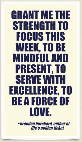 """Grant me the strength to focus this week, to be mindful and present, to service with excellence, to be a force of love."" - Brendon Burchard #motivation #success #strength #excellence #love #makeithappen #justdoit #BrendonBurchard"