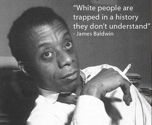 """White people are trapped in a history they don't undersand.""  ~ James Baldwin (1924 – 1987):"