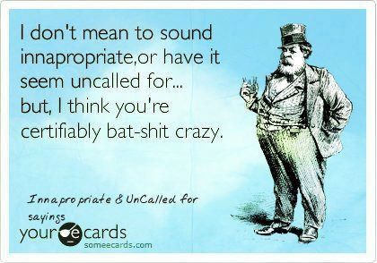 Bahahaha I know quite a few people who are bat-shit crazy: