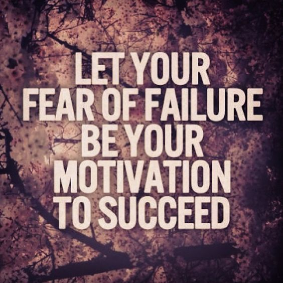 Let your fear of failure be your motivation to succeed ...