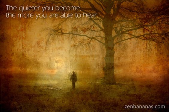 The quieter you become, the more you are able to hear. #Zen Proverb