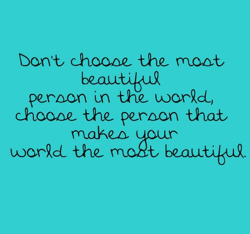 Don't choose the most beautiful person, choose the person that makes your world the most beautiful