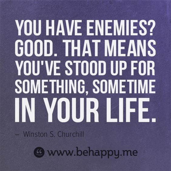 You have enemies? Good. That means you've stood up for something, sometime in your life. #behappy