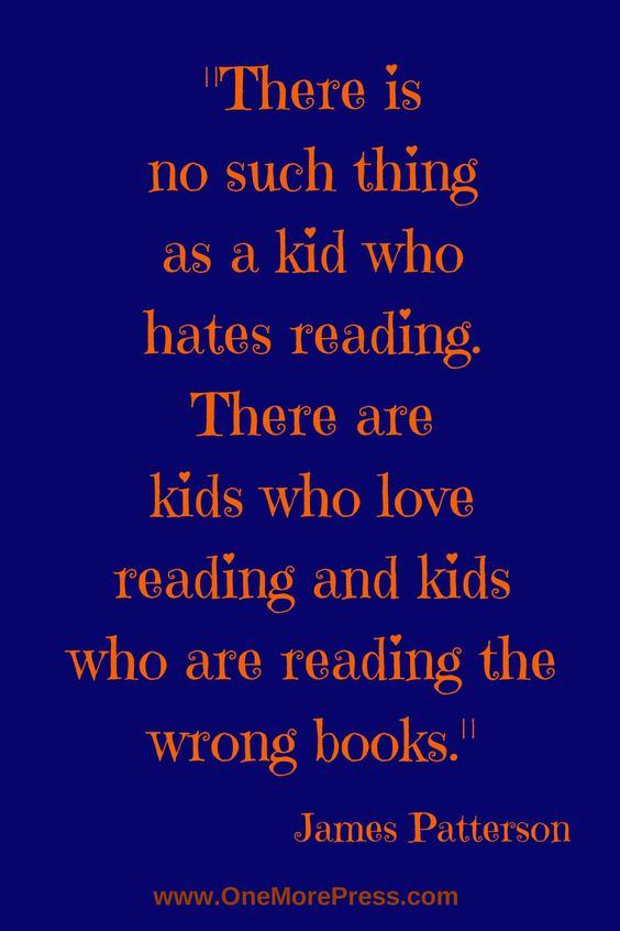 """There is no such thing as a kid who hates reading. There are kids who love reading and kids who are reading the wrong books."" James Patterson #reading #jamespatterson"