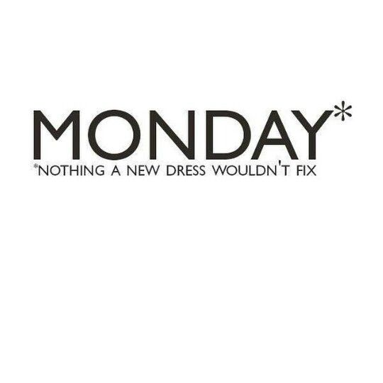 Monday... nothing a new dress  wouldnt fix