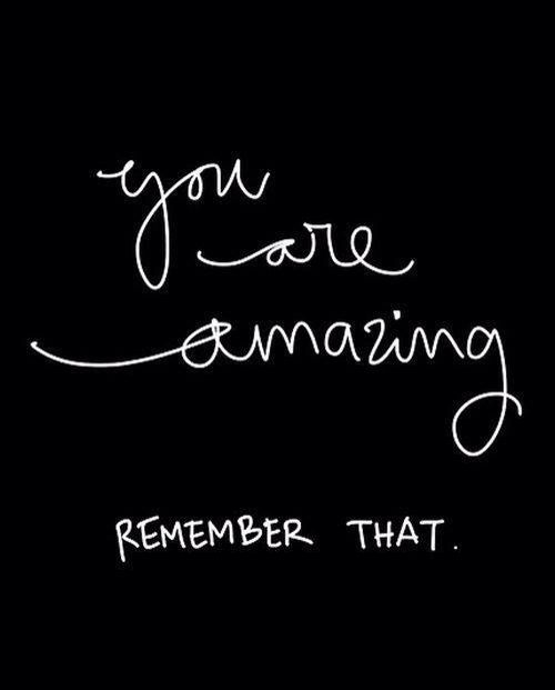 You are amazing! Remember that.: