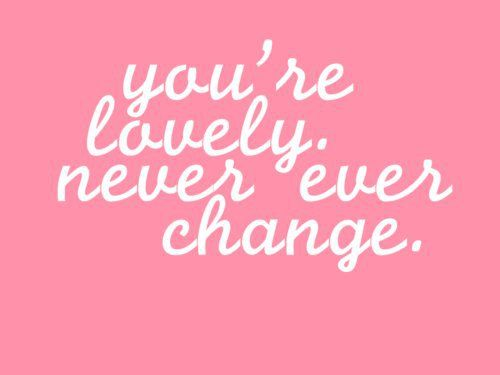 you're lovely. never ever change.